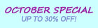 OCTOBER SPECIAL, UP TO 30% DISCOUNT